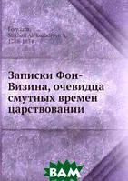 М.А. Фонвизин Записки Фон-Визина, очевидца смутных времен царствовании