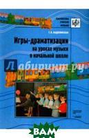 Надолинская Татьяна Васильевна Игры-драматизации на уроках музыки в начальной школе