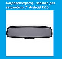"""Видеорегистратор - зеркало для автомобиля 7"""" Android T515!Опт"""