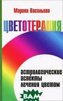 Марина Васильева Цветотерапия. Астрологические аспекты лечения цветом