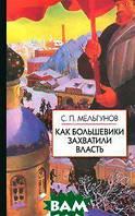 С. П. Мельгунов Как большевики захватили власть. Золотой немецкий ключ к большевистской революции
