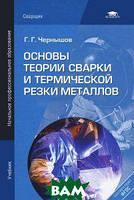 Г. Г. Чернышов Основы теории сварки и термической резки металлов