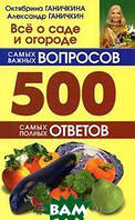 Октябрина Ганичкина, Александр Ганичкин Все о саде и огороде. 500 самых важных вопросов. 500 самых полных ответов