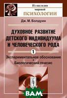 Дж. М. Болдуин Духовное развитие детского индивидуума и человеческого рода. Том 1. Экспериментальное обоснование. Биологический генезис