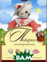 Галанова Т.В., Фалин А.И., Денисова Л.Ф. Подарки для новорожденных