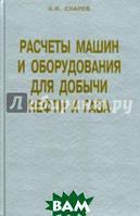 Снарев Анатолий Иванович Расчеты машин и оборудований для добычи нефти и газа. Учебно-практическое пособие