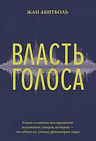 Книга Ж. Абитболь «Власть голоса. Книга о главном инструменте политиков, певцов, актеров – от одного из лучших фониатров мира» 978-5-389-12410-3