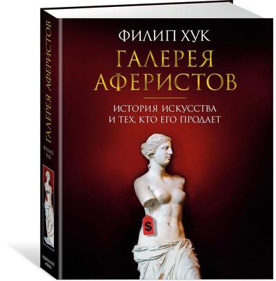 Галерея аферистов. История искусства и тех, кто его продает. Филип Хук