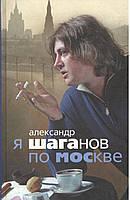 Шаганов А. Я Шаганов по Москве.