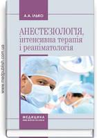 Анестезіологія, інтенсивна терапія і реаніматологія: навчальний посібник (ВНЗ І—ІІІ р. а.) / А.А. Ілько.