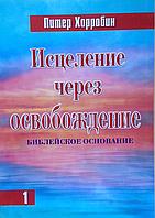 Исцеление через освобождение. 1 том. Библейское основание. Питер Хорробин
