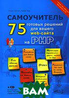Уильям Стейнмец, Брайан Вард / Brian Ward, William Steinmetz 75 готовых решений для вашего web-сайта на РНР. Самоучитель / Wicked Cool PHP: Real-World