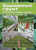 Практический справочник овощевода. Защищенный грунт