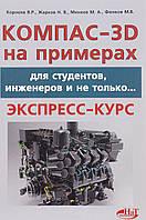 КОМПАС-3D на примерах. Для студентов, инженеров и не только… Корнеев В. , Жарков Н. ,Минеев М.,  Финков М.