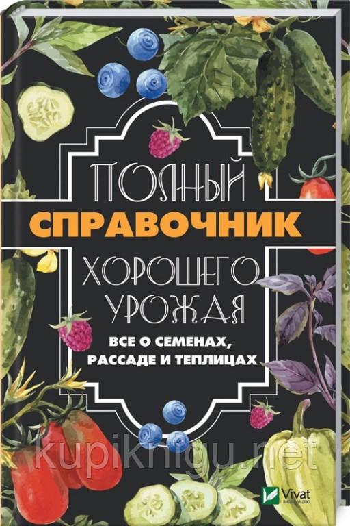 Полный справочник хорошего урожая. Все о семенах, рассаде и теплицах