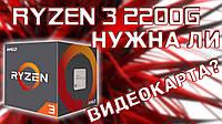 Сборка на AMD Ryzen 3 2200G - так нужна ли видеокарта?