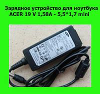 Зарядное устройство для ноутбука ACER (1 original) 19 V 1,58A - 5,5*1,7 mini!Акция