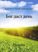 Бог даст день. Рассказы. Бельченко Юрий Анатольевич