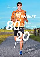 Біг за правилом 80/20. Тренуйтеся повільніше, щоб змагатися швидше. Фіцджеральд М.