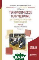 Курочкин А.А. Технологическое оборудование для переработки продукции животноводства в 2-х частях. Часть 1. Учебник и практикум для академического