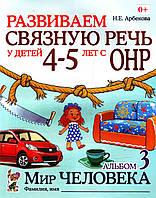 Развиваем связную речь у детей 4-5 лет с ОНР. Альбом 3 - Мир человека. Арбекова Н.