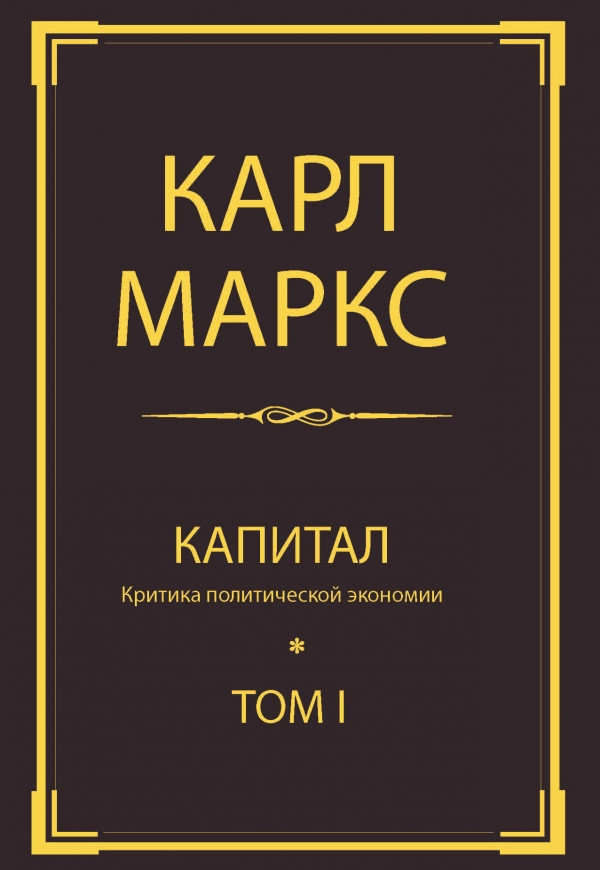 Капитал: критика политической экономии. Т. I. Маркс К.