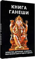Книга Ганеши. Божество , дарующее мудрость, творческую силу и удачу в делах. Неаполитанский С., Матвеев С.