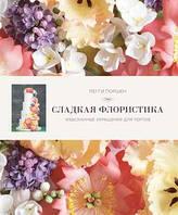 Сладкая флористика: Изысканные украшения для тортов,   Поршен П.