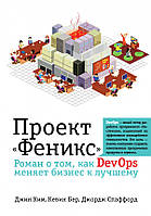 """Проект """"Феникс"""". Роман о том, как DevOps меняет бизнес к лучшему. Ким Дж., Бер К.,Спаффорд Дж."""