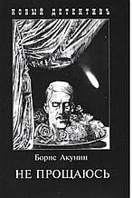 Акунин Б. Не прощаюсь. Приключения Эраста Фандорина в XX веке. Часть вторая.