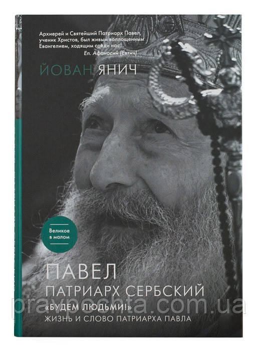 Будем людьми! Жизнь и слово Патриарха Сербского  Павла. Янич Йован