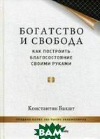 Бакшт Константин Александрович Богатство и свобода. Как построить благосостояние своими руками