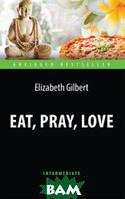Гилберт Элизабет Есть, молиться, любить. Адаптированная книга для чтения на английском языке. Intermediate