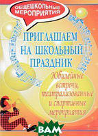 И. Н. Шутовитова Приглашаем на школьный праздник. Юбилейные встречи, театрализованные и спортивные мероприятия