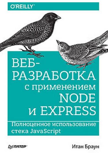 Веб-разработка с применением Node и Express. Полноценное использование стека JavaScript. Браун И.