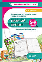Як працювати з комплектом робочих зошитів Творчий проект. Методичні рекомендації. 5-9 класи Гаврилюк Г.М.