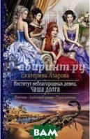 Азарова Екатерина Институт неблагородных девиц. Чаша долга