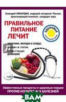 Кибардин Геннадий Михайлович Правильное питание лечит. Кишечник и желудок, сердце, суставы и связки, предупреждает деменцию
