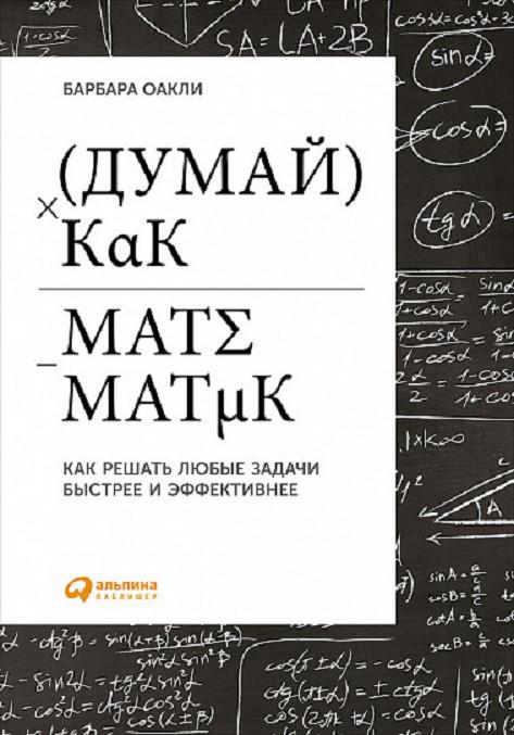 Думай как математик. Как решать любые проблемы быстрее и эффективнее. Оакли Б.