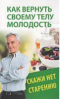 Меньшикова Н. Как вернуть своему телу молодость. Скажи нет старению.