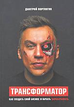 Портнягин Д. Трансформатор. Как создать свой бизнес и начать зарабатывать.
