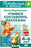 Бортникова Елена Федоровна Готовимся к школе. Тетрадь 7. Учимся составлять рассказы. Для детей 4-6 лет