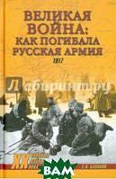 Базанов Сергей Николаевич Великая война: как погибала русская армия. 1917
