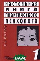 Е. И. Рогов Настольная книга практического психолога. В 2-х книгах. Книга 1. Система работы психолога с детьми разного возраста
