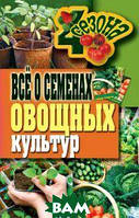 Серикова Г.А. Всё о семенах овощных культур