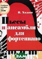 Ходош Виталий Семенович Пьесы и ансамбли для фортепиано: младшие и средние классы ДМШ