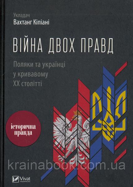 Війна двох правд. Поляки та українці у кривавому ХХ столітті. Вахтанг Кіпіані