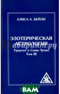 Бейли Алиса Эзотерическая астрология. Трактат о Семи Лучах. Том III