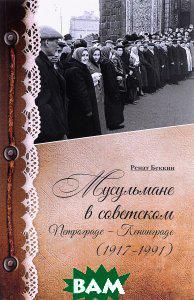 Ренат Беккин Мусульмане в советском Петрограде - Ленинграде (1917-1991)
