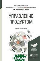 А.М Чернышева, Т.Н. Якубова Управление продуктом. Учебник и практикум для бакалавриата и магистратуры